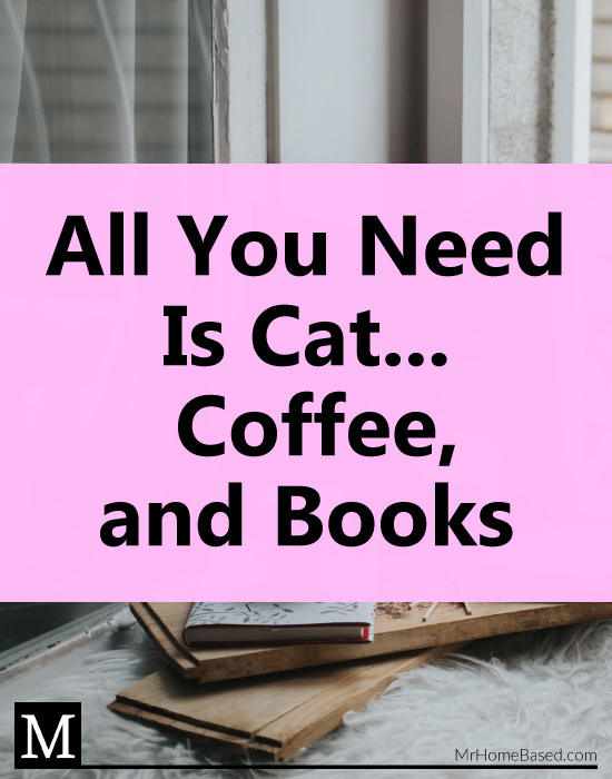 All You Need is Cat... Coffee, and Books